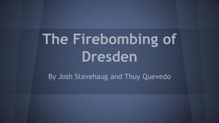 The Firebombing of Dresden By Josh Stavehaug and Thuy Quevedo.