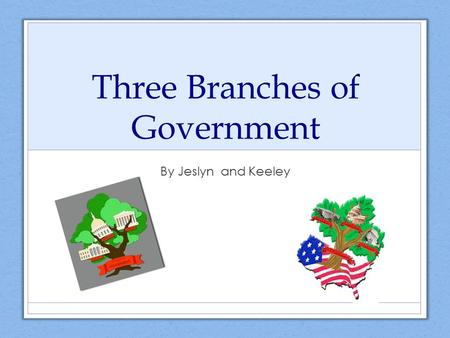 Three Branches of Government By Jeslyn and Keeley.