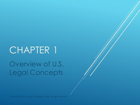 CHAPTER 1 Overview of U.S. Legal Concepts Copyright © 2015 Carolina Academic Press. All rights reserved.