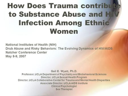 How Does Trauma contribute to Substance Abuse and HIV Infection Among Ethnic Women Gail E. Wyatt, Ph.D. Professor, UCLA Department of Psychiatry and Biobehavioral.
