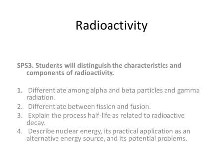 Radioactivity SPS3. Students will distinguish the characteristics and components of radioactivity. Differentiate among alpha and beta particles and gamma.