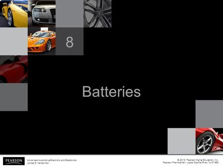Batteries 8 © 2013 Pearson Higher Education, Inc. Pearson Prentice Hall - Upper Saddle River, NJ 07458 Advanced Automotive Electricity and Electronics.