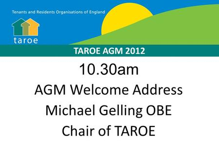10.30am AGM Welcome Address Michael Gelling OBE Chair of TAROE TAROE AGM 2012.
