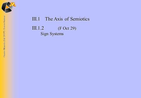 Guerino Mazzola (Fall 2015 © ): Honors Seminar III.1The Axis of Semiotics III.1.2 (F Oct 29) Sign Systems.