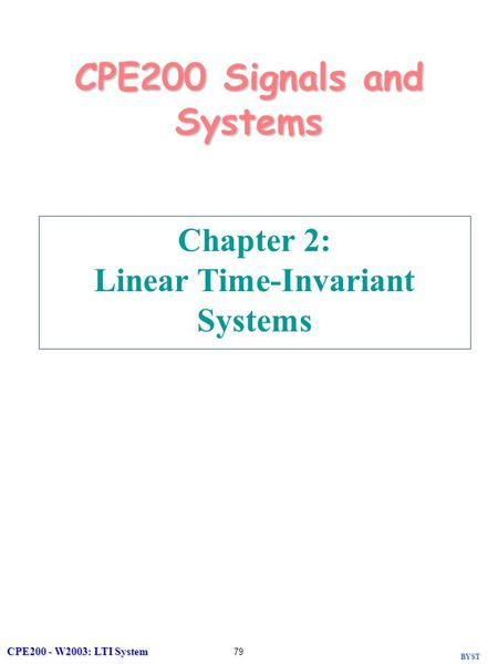 BYST CPE200 - W2003: LTI System 79 CPE200 Signals and Systems Chapter 2: Linear Time-Invariant Systems.