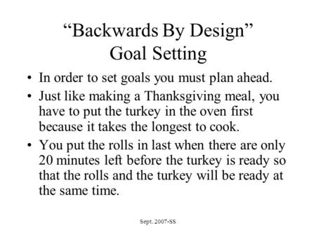 "Sept. 2007-SS ""Backwards By Design"" Goal Setting In order to set goals you must plan ahead. Just like making a Thanksgiving meal, you have to put the turkey."