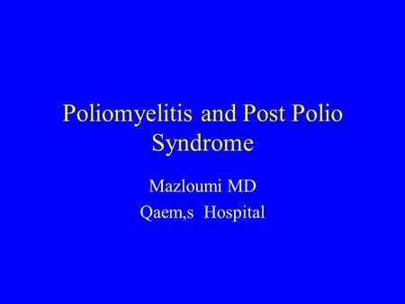 Poliomyelitis and Post Polio Syndrome Mazloumi MD Qaem,s Hospital.