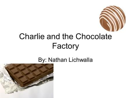 Charlie and the Chocolate Factory By: Nathan Lichwalla.