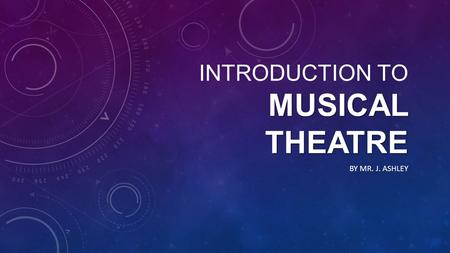 MUSICAL THEATRE INTRODUCTION TO MUSICAL THEATRE BY MR. J. ASHLEY.