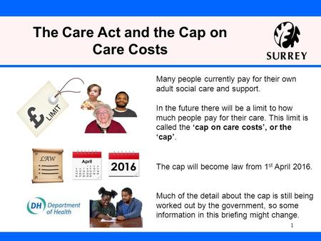 The Care Act and the Cap on Care Costs The cap will become law from 1 st April 2016. Much of the detail about the cap is still being worked out by the.