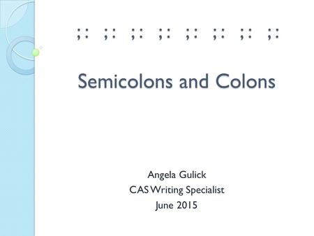 ; : ; : ; : ; : ; : ; : ; : ; : Semicolons and Colons Angela Gulick CAS Writing Specialist June 2015.