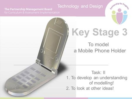 Technology and Design Key Stage 3 To model a Mobile Phone Holder Task: II 1.To develop an understanding of modelling! 2. To look at other ideas!