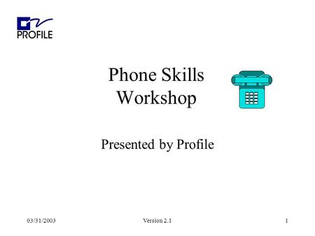 03/31/2003Version 2.11 Phone Skills Workshop Presented by Profile.