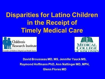 Disparities for Latino Children in the Receipt of Timely Medical Care David Brousseau MD, MS, Jennifer Yauck MS, Raymond Hoffmann PhD, Ann Nattinger MD,