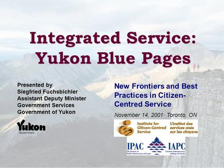 Integrated Service: Yukon Blue Pages New Frontiers and Best Practices in Citizen- Centred Service November 14, 2001· Toronto, ON Presented by Siegfried.