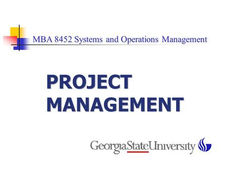 MBA 8452 Systems and Operations Management MBA 8452 Systems and Operations Management PROJECT MANAGEMENT.