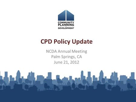 NCDA Annual Meeting Palm Springs, CA June 21, 2012 CPD Policy Update.
