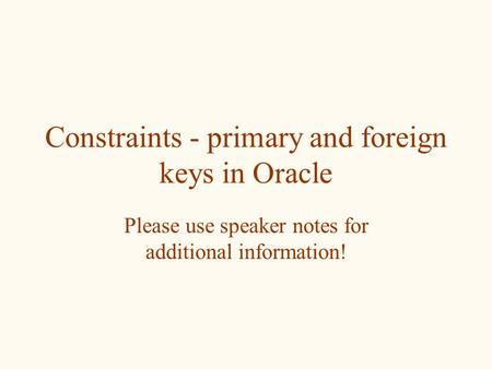 Constraints - primary and foreign keys in Oracle Please use speaker notes for additional information!