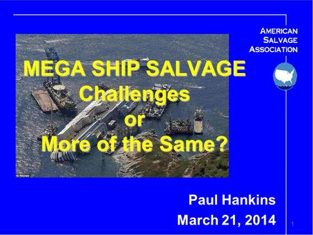 1 MEGA SHIP SALVAGE Challenges or More of the Same? Paul Hankins March 21, 2014.