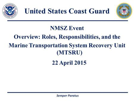 NMSZ Event Overview: Roles, Responsibilities, and the Marine Transportation System Recovery Unit (MTSRU) 22 April 2015 Semper Paratus United States Coast.
