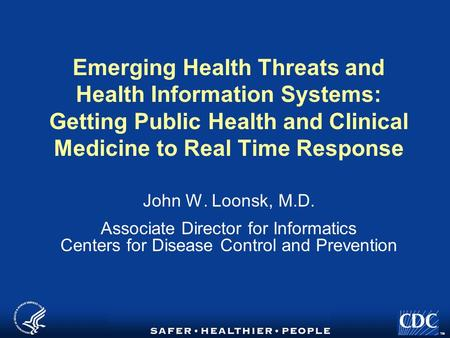 TM Emerging Health Threats and Health Information Systems: Getting Public Health and Clinical Medicine to Real Time Response John W. Loonsk, M.D. Associate.