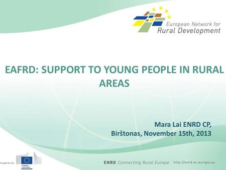 Mara Lai ENRD CP, Birštonas, November 15th, 2013 EAFRD: SUPPORT TO YOUNG PEOPLE IN RURAL AREAS.