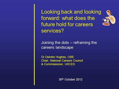 Looking back and looking forward: what does the future hold for careers services? Joining the dots – reframing the careers landscape Dr Deirdre Hughes,
