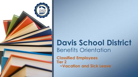 Classified Employees Tier 2 ~Vacation and Sick Leave Davis School District Benefits Orientation.