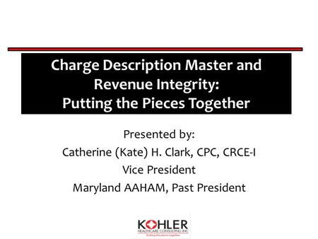 Charge Description Master and Revenue Integrity: Putting the Pieces Together Presented by: Catherine (Kate) H. Clark, CPC, CRCE-I Vice President Maryland.