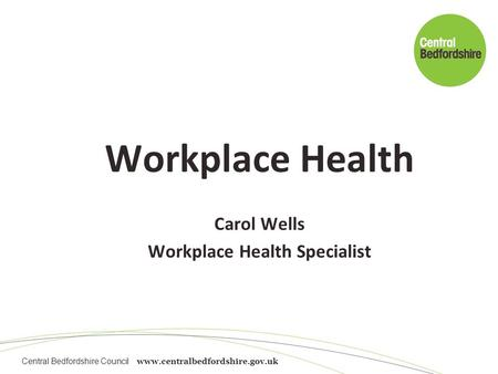 Central Bedfordshire Council www.centralbedfordshire.gov.uk Workplace Health Carol Wells Workplace Health Specialist.