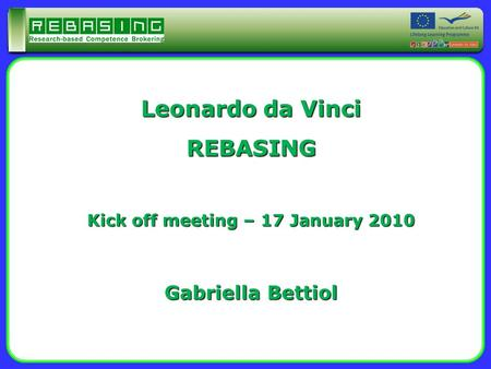 Leonardo da Vinci REBASING Kick off meeting – 17 January 2010 Gabriella Bettiol.