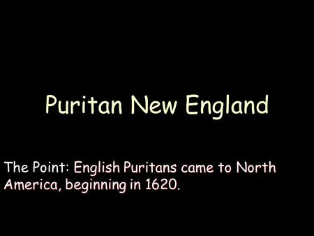 Puritan New England English Puritans came to North America, beginning in 1620. The Point: English Puritans came to North America, beginning in 1620.