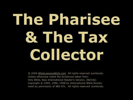 The Pharisee & The Tax Collector © 2009 BibleLessons4Kidz.com All rights reserved worldwide. Unless otherwise noted the Scriptures taken from: Holy Bible,
