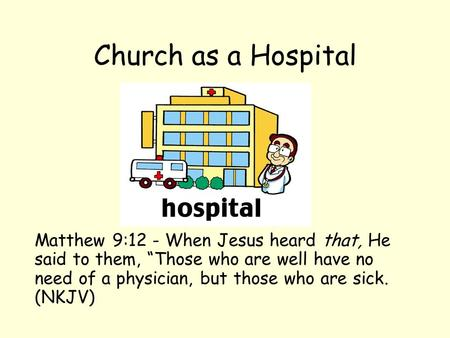 "Church as a Hospital Matthew 9:12 - When Jesus heard that, He said to them, ""Those who are well have no need of a physician, but those who are sick. (NKJV)"