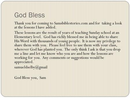 Thank you for coming to Samsbiblestories.com and for taking a look at the lessons I have added. These lessons are the result of years of teaching Sunday.