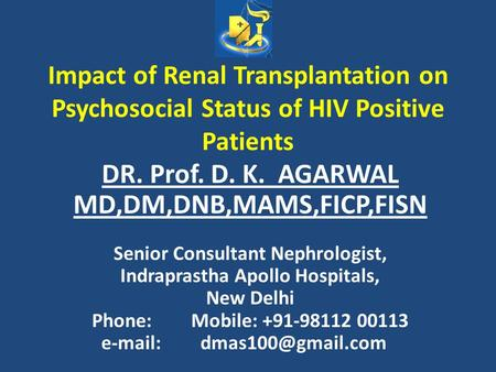 Impact of Renal Transplantation on Psychosocial Status of HIV Positive Patients DR. Prof. D. K. AGARWAL MD,DM,DNB,MAMS,FICP,FISN Senior Consultant Nephrologist,