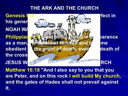 THE ARK AND THE CHURCH Genesis 6:9 …Noah was a just man, perfect in his generations. Noah walked with God. NOAH WAS THE BUILDER OF THE ARK Philippians.