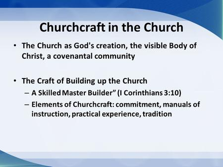Churchcraft in the Church The Church as God's creation, the visible Body of Christ, a covenantal community The Craft of Building up the Church – A Skilled.