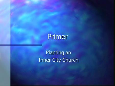 Primer Planting an Inner City Church. Some things I believe Every community of need…needs a holistic, Gospel preaching, grace oriented local church in.
