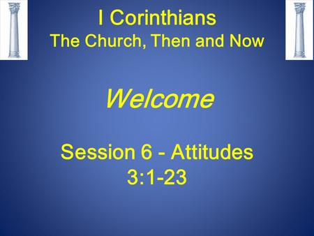 I Corinthians The Church, Then and Now Welcome Session 6 - Attitudes 3:1-23.