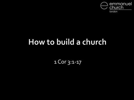 How to build a church 1 Cor 3:1-17. 1 Cor 3:1-9 3:1 But I, brothers, could not address you as spiritual people, but as people of the flesh, as infants.