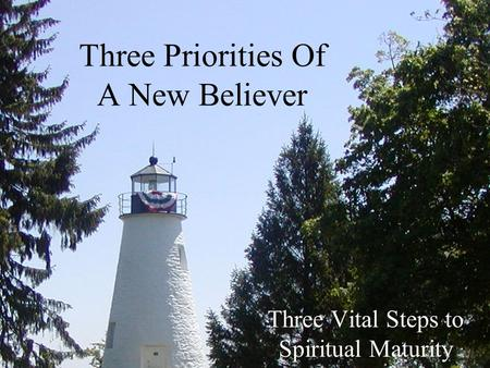 Three Priorities Of A New Believer Three Vital Steps to Spiritual Maturity.