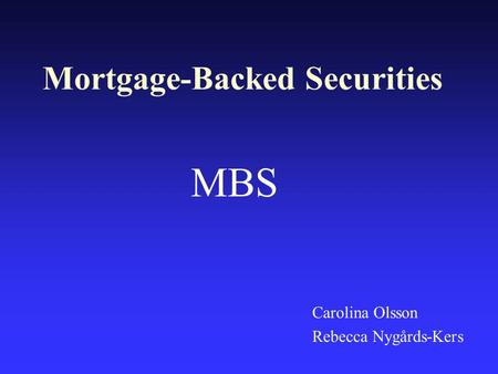 Mortgage-Backed Securities Carolina Olsson Rebecca Nygårds-Kers MBS.