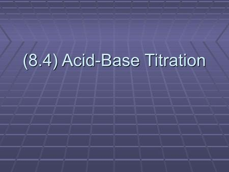 (8.4) Acid-Base Titration. What is Titration? Demo Time! The precise addition of a solution in a burette into a measured volume of a sample solution.