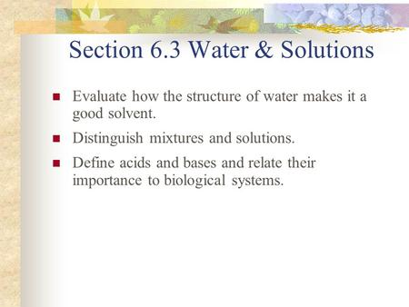 Section 6.3 Water & Solutions Evaluate how the structure of water makes it a good solvent. Distinguish mixtures and solutions. Define acids and bases and.