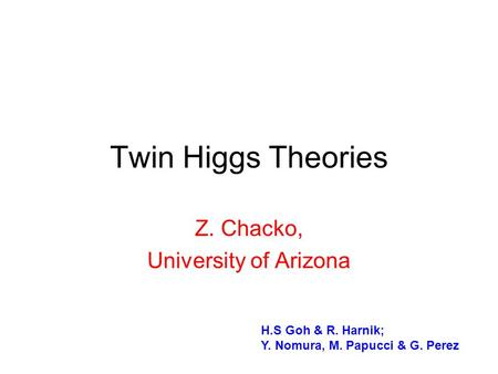Twin Higgs Theories Z. Chacko, University of Arizona H.S Goh & R. Harnik; Y. Nomura, M. Papucci & G. Perez.