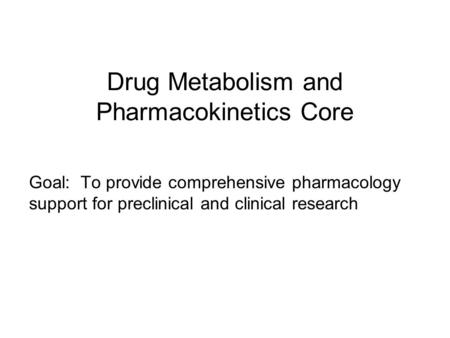 Drug Metabolism and Pharmacokinetics Core Goal: To provide comprehensive pharmacology support for preclinical and clinical research.
