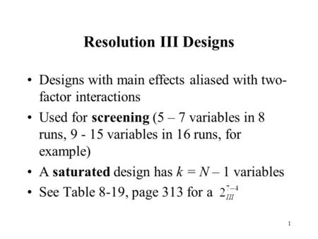 1 Resolution III Designs Designs with main effects aliased with two- factor interactions Used for screening (5 – 7 variables in 8 runs, 9 - 15 variables.