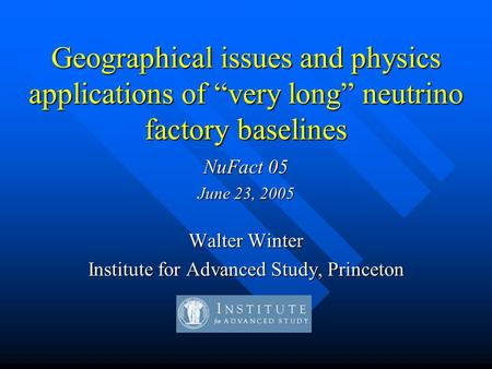 "Geographical issues and physics applications of ""very long"" neutrino factory baselines NuFact 05 June 23, 2005 Walter Winter Institute for Advanced Study,"