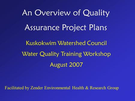 An Overview of Quality Assurance Project Plans Kuskokwim Watershed Council Water Quality Training Workshop August 2007 Facilitated by Zender Environmental.